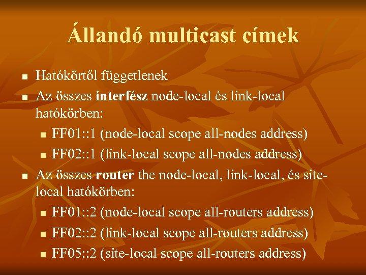 Állandó multicast címek n n n Hatókörtől függetlenek Az összes interfész node-local és link-local