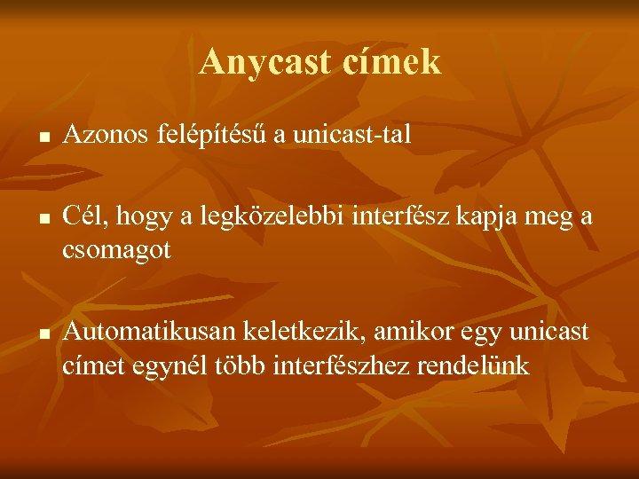 Anycast címek n n n Azonos felépítésű a unicast-tal Cél, hogy a legközelebbi interfész