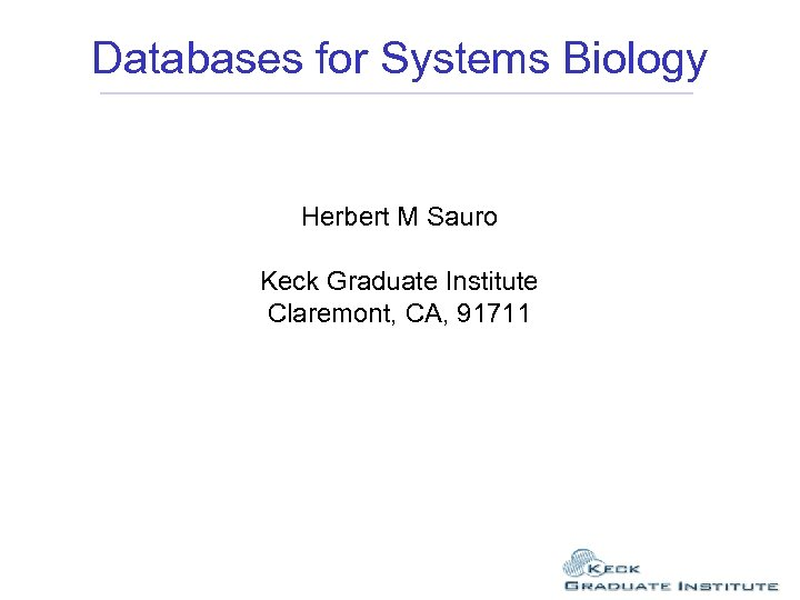 Databases for Systems Biology Herbert M Sauro Keck Graduate Institute Claremont, CA, 91711
