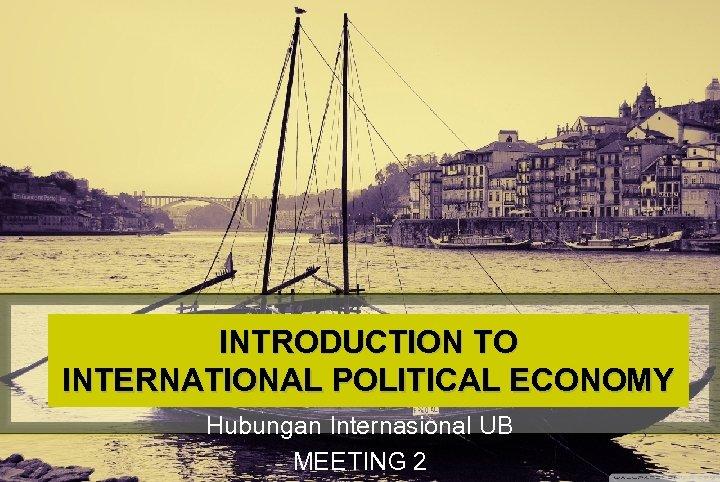 INTRODUCTION TO INTERNATIONAL POLITICAL ECONOMY Hubungan Internasional UB MEETING 2