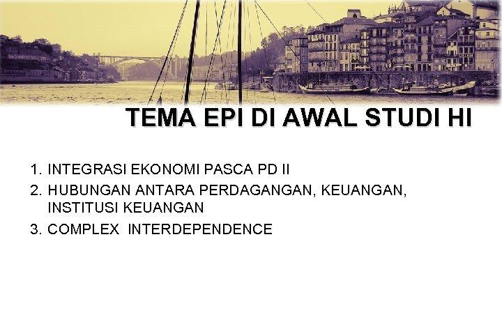 TEMA EPI DI AWAL STUDI HI 1. INTEGRASI EKONOMI PASCA PD II 2. HUBUNGAN