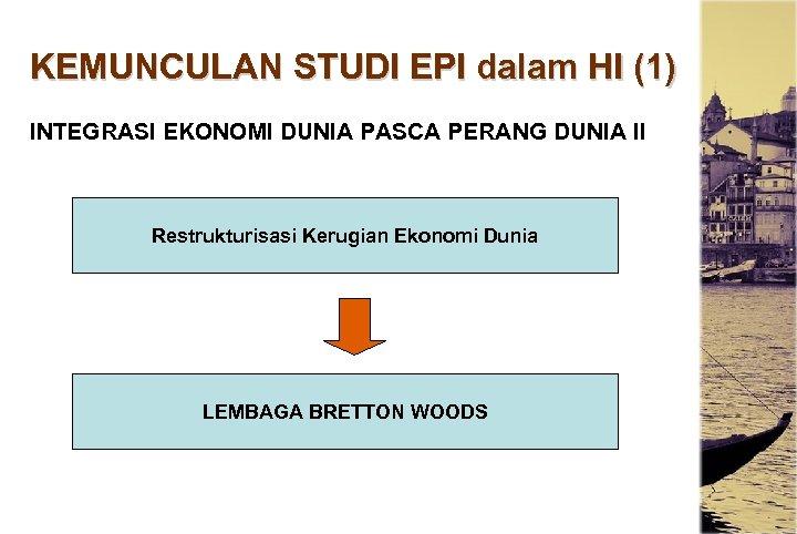 KEMUNCULAN STUDI EPI dalam HI (1) INTEGRASI EKONOMI DUNIA PASCA PERANG DUNIA II Restrukturisasi