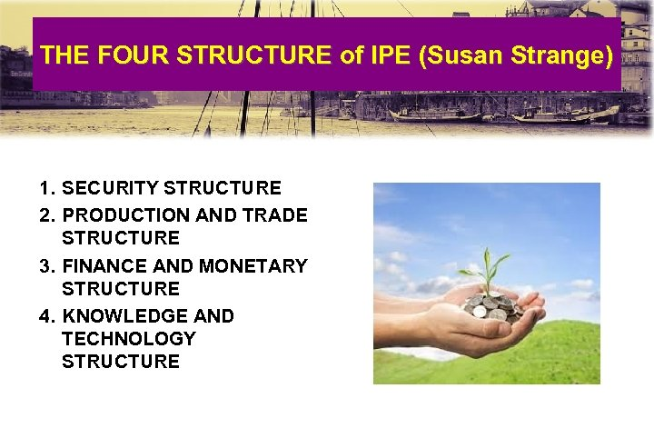 THE FOUR STRUCTURE of IPE (Susan Strange) 1. SECURITY STRUCTURE 2. PRODUCTION AND TRADE