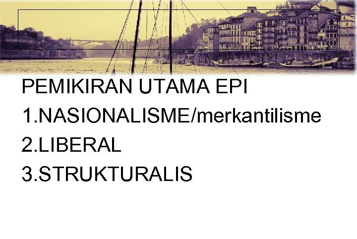 PEMIKIRAN UTAMA EPI 1. NASIONALISME/merkantilisme 2. LIBERAL 3. STRUKTURALIS