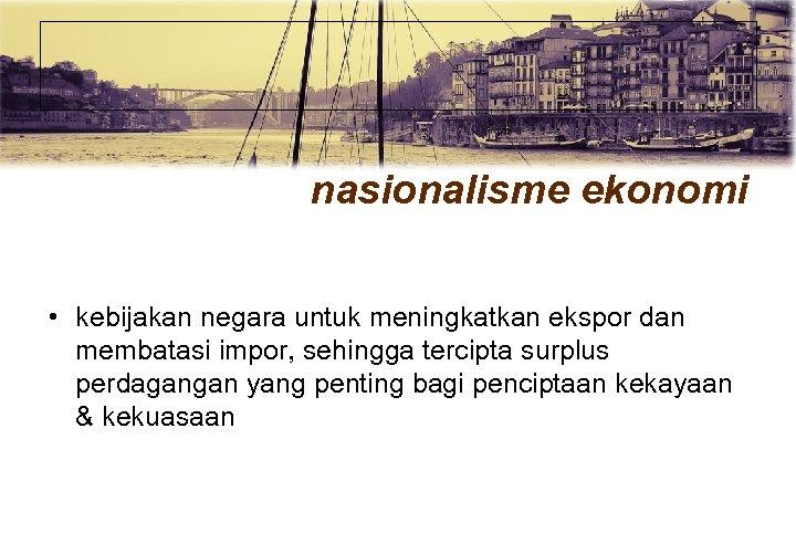nasionalisme ekonomi • kebijakan negara untuk meningkatkan ekspor dan membatasi impor, sehingga tercipta surplus