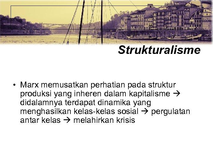 Strukturalisme • Marx memusatkan perhatian pada struktur produksi yang inheren dalam kapitalisme didalamnya terdapat