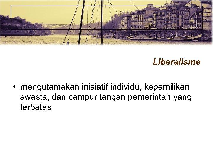 Liberalisme • mengutamakan inisiatif individu, kepemilikan swasta, dan campur tangan pemerintah yang terbatas