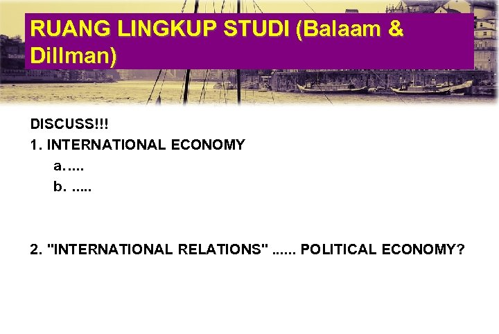 RUANG LINGKUP STUDI (Balaam & Dillman) DISCUSS!!! 1. INTERNATIONAL ECONOMY a. . . b.