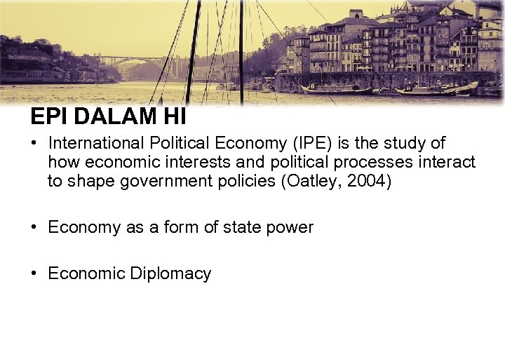 EPI DALAM HI • International Political Economy (IPE) is the study of how economic