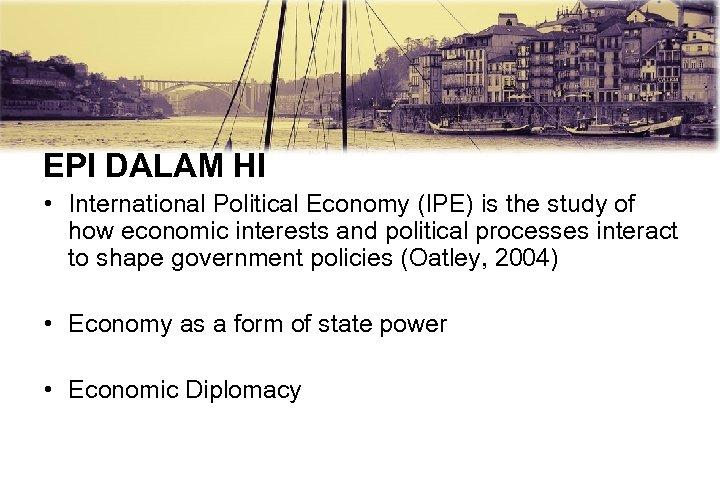 EPI DALAM HI • International Political Economy (IPE) is the study of how economic