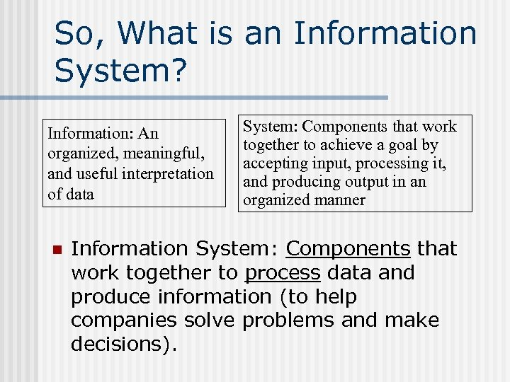 So, What is an Information System? Information: An organized, meaningful, and useful interpretation of
