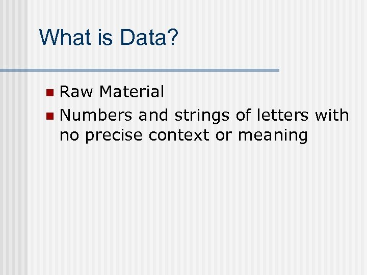 What is Data? Raw Material n Numbers and strings of letters with no precise