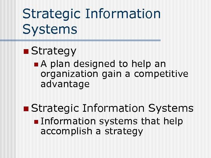 Strategic Information Systems n Strategy n. A plan designed to help an organization gain