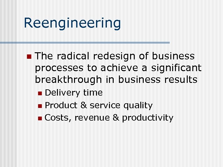 Reengineering n The radical redesign of business processes to achieve a significant breakthrough in