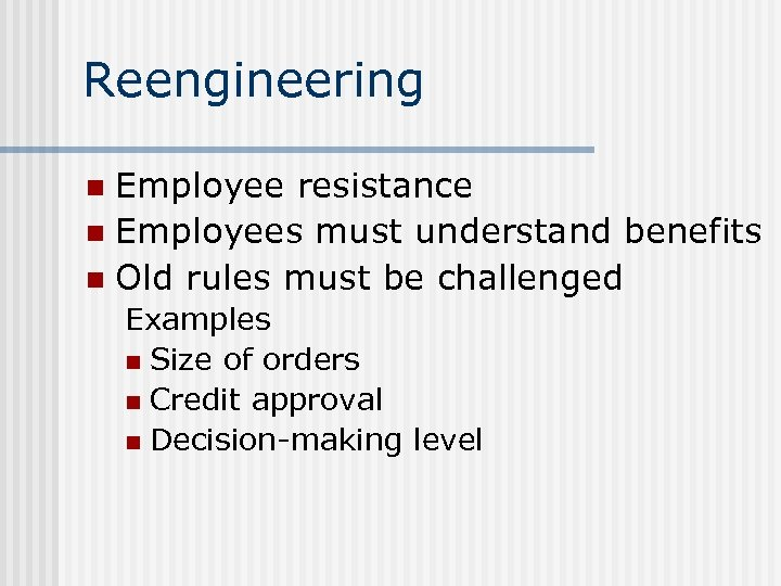 Reengineering Employee resistance n Employees must understand benefits n Old rules must be challenged