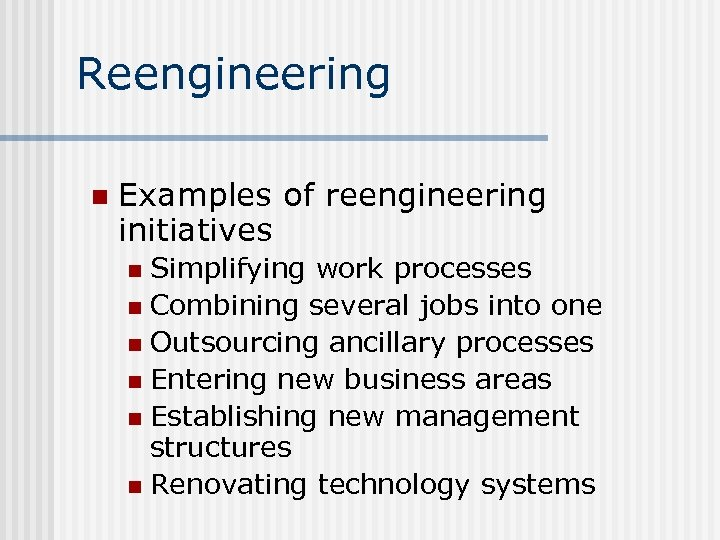 Reengineering n Examples of reengineering initiatives Simplifying work processes n Combining several jobs into