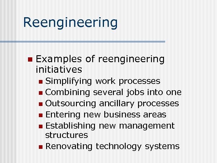 Reengineering n Examples of reengineering initiatives Simplifying work processes n Combining several jobs into