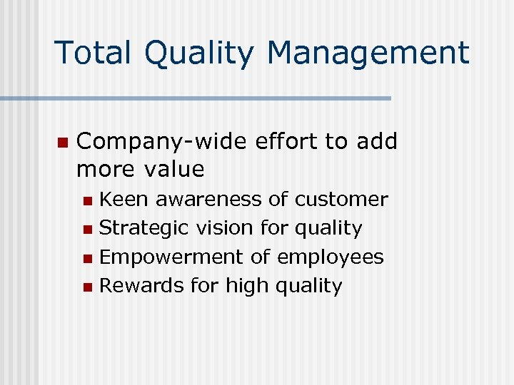Total Quality Management n Company-wide effort to add more value Keen awareness of customer
