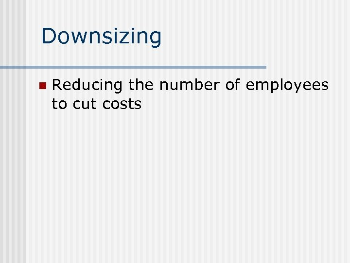 Downsizing n Reducing the number of employees to cut costs