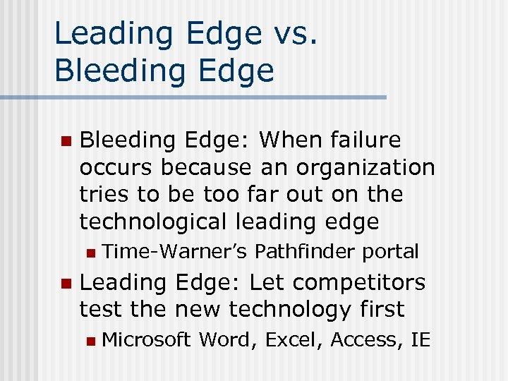 Leading Edge vs. Bleeding Edge n Bleeding Edge: When failure occurs because an organization