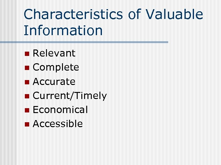 Characteristics of Valuable Information Relevant n Complete n Accurate n Current/Timely n Economical n