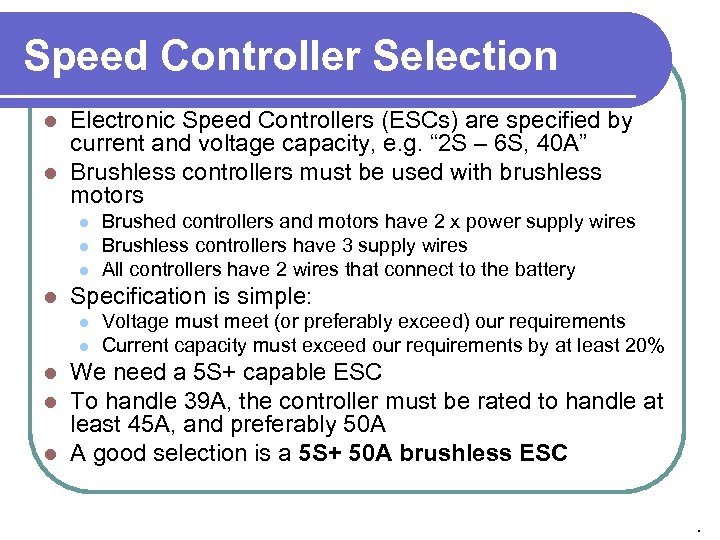 Speed Controller Selection Electronic Speed Controllers (ESCs) are specified by current and voltage capacity,