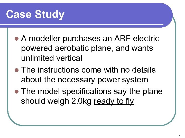 Case Study l. A modeller purchases an ARF electric powered aerobatic plane, and wants