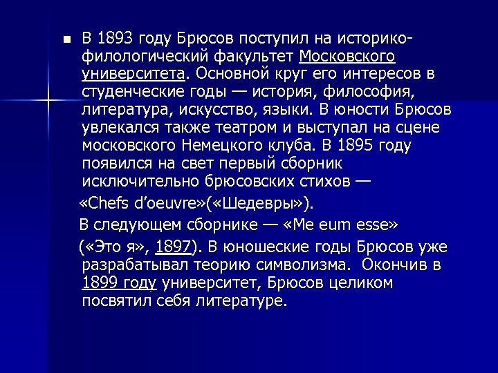 В 1893 году Брюсов поступил на историкофилологический факультет Московского университета. Основной круг его интересов