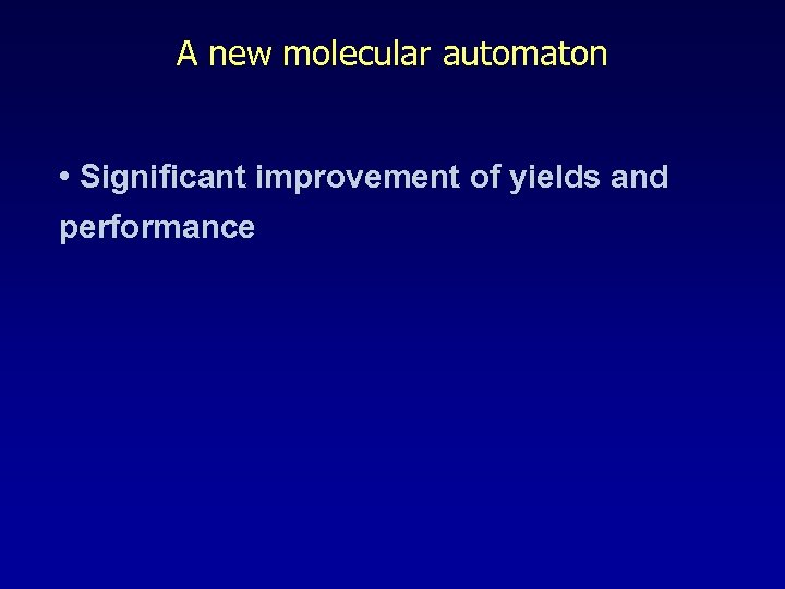 A new molecular automaton • Significant improvement of yields and performance