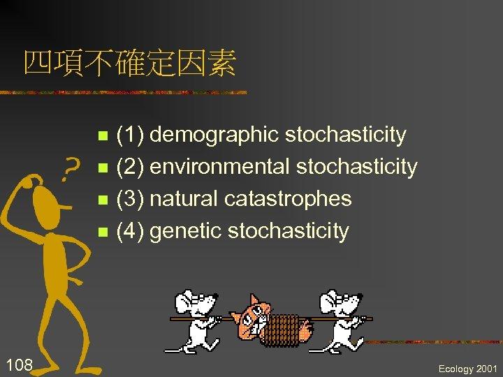 四項不確定因素 n n 108 (1) demographic stochasticity (2) environmental stochasticity (3) natural catastrophes (4)