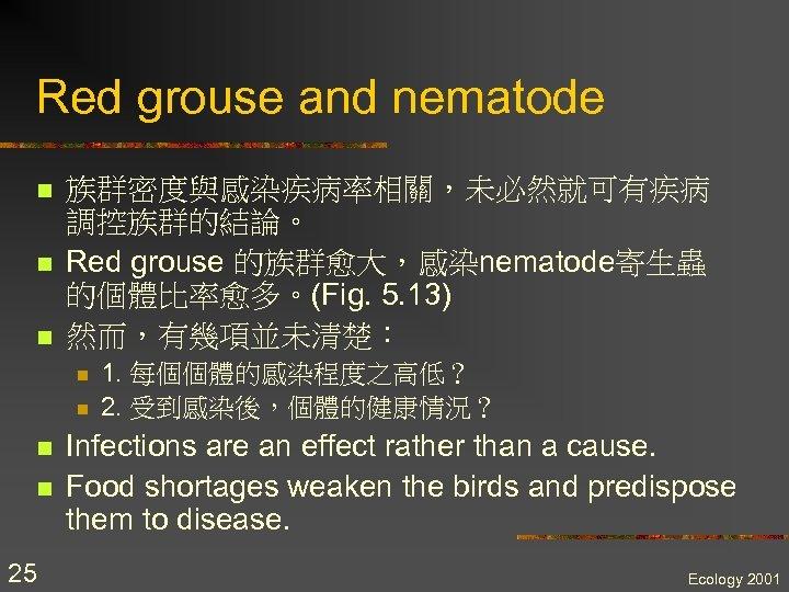 Red grouse and nematode n n n 族群密度與感染疾病率相關,未必然就可有疾病 調控族群的結論。 Red grouse 的族群愈大,感染nematode寄生蟲 的個體比率愈多。(Fig. 5.