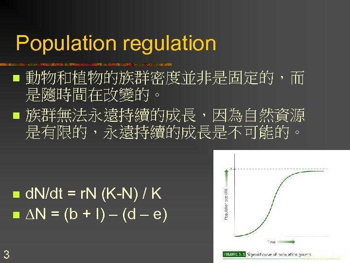 Population regulation n n 3 動物和植物的族群密度並非是固定的,而 是隨時間在改變的。 族群無法永遠持續的成長,因為自然資源 是有限的,永遠持續的成長是不可能的。 d. N/dt = r. N