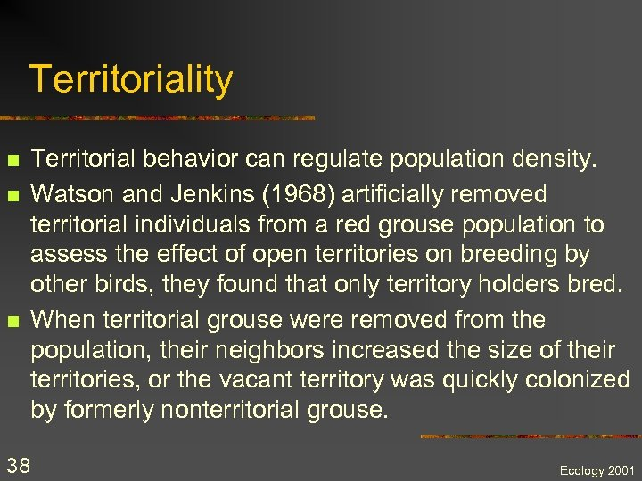 Territoriality n n n 38 Territorial behavior can regulate population density. Watson and Jenkins