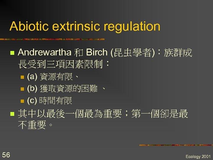 Abiotic extrinsic regulation n Andrewartha 和 Birch (昆虫學者):族群成 長受到三項因素限制: n n 56 (a) 資源有限、