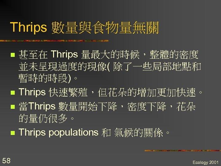 Thrips 數量與食物量無關 n n 58 甚至在 Thrips 量最大的時候,整體的密度 並未呈現過度的現像( 除了一些局部地點和 暫時的時段)。 Thrips 快速繁殖,但花朵的增加更加快速。 當Thrips