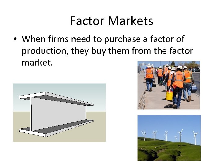 Factor Markets • When firms need to purchase a factor of production, they buy