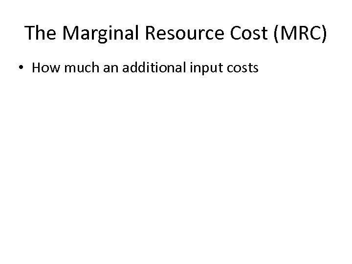 The Marginal Resource Cost (MRC) • How much an additional input costs