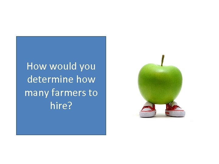 How would you determine how many farmers to hire?