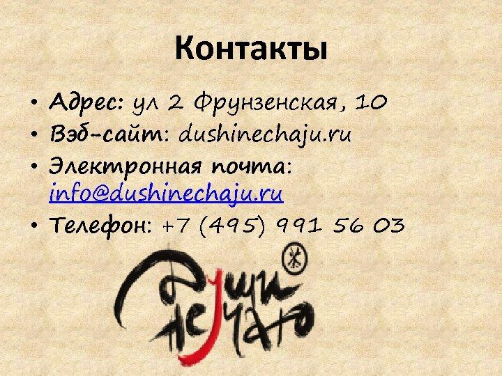 Контакты • Адрес: ул 2 Фрунзенская, 10 • Вэб-сайт: dushinechaju. ru • Электронная почта: