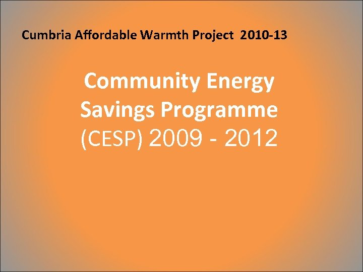Cumbria Affordable Warmth Project 2010 -13 Community Energy Savings Programme (CESP) 2009 - 2012