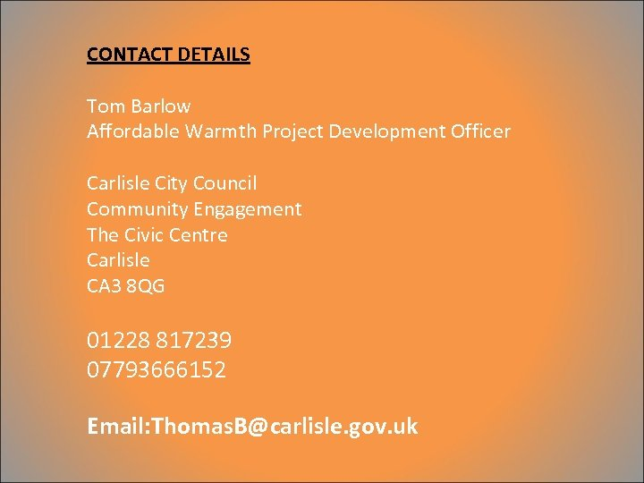 CONTACT DETAILS Tom Barlow Affordable Warmth Project Development Officer Carlisle City Council Community Engagement