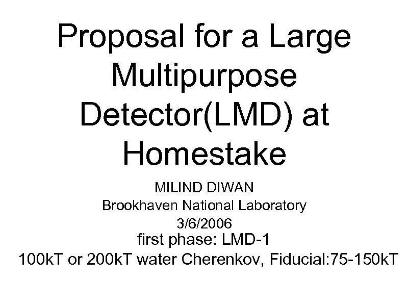 Proposal for a Large Multipurpose Detector(LMD) at Homestake MILIND DIWAN Brookhaven National Laboratory 3/6/2006