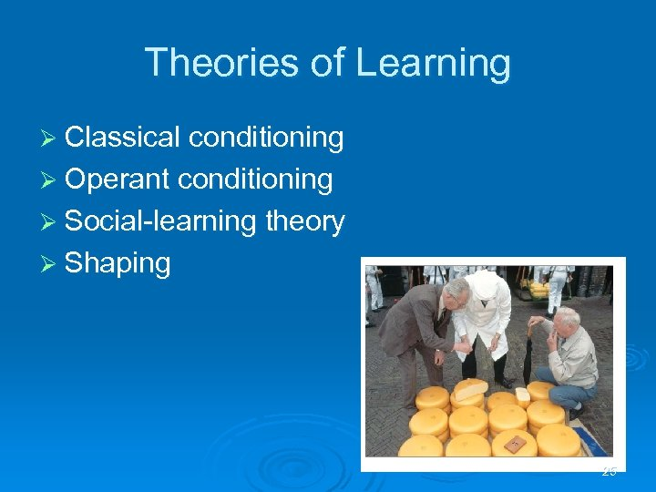 Theories of Learning Ø Classical conditioning Ø Operant conditioning Ø Social-learning theory Ø Shaping