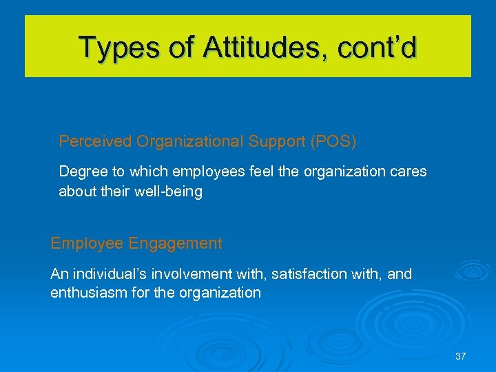 Types of Attitudes, cont'd Perceived Organizational Support (POS) Degree to which employees feel the