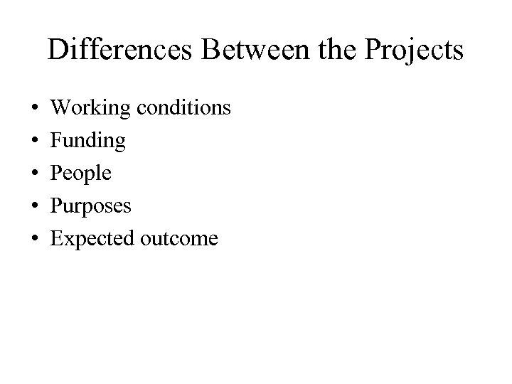 Differences Between the Projects • • • Working conditions Funding People Purposes Expected outcome