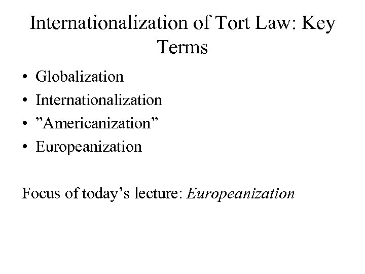 """Internationalization of Tort Law: Key Terms • • Globalization Internationalization """"Americanization"""" Europeanization Focus of"""