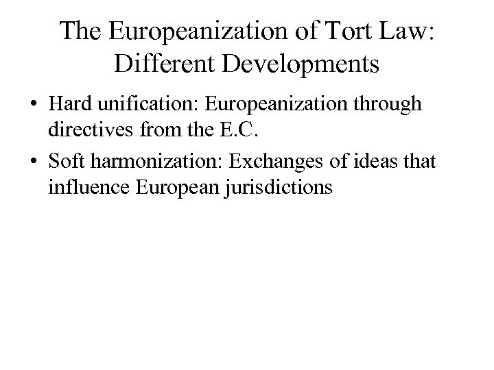 The Europeanization of Tort Law: Different Developments • Hard unification: Europeanization through directives from