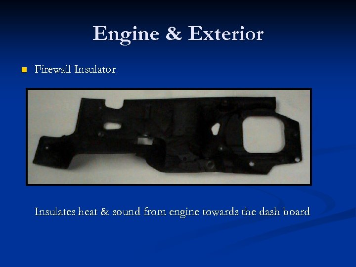 Engine & Exterior n Firewall Insulator Insulates heat & sound from engine towards the