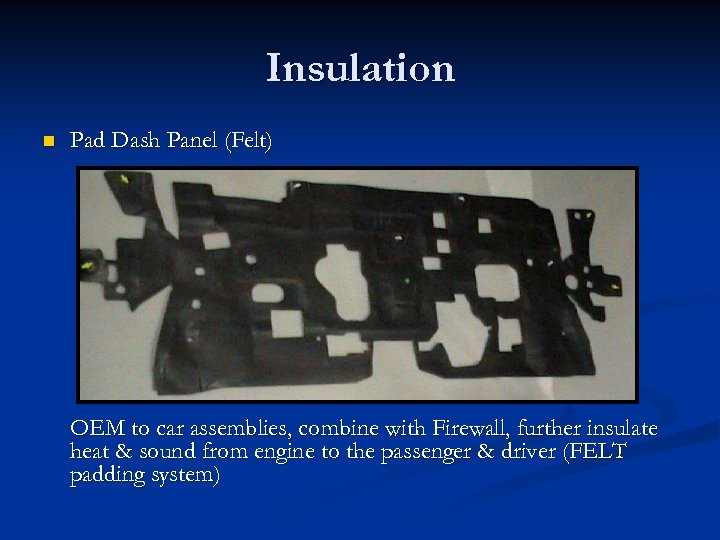 Insulation n Pad Dash Panel (Felt) OEM to car assemblies, combine with Firewall, further