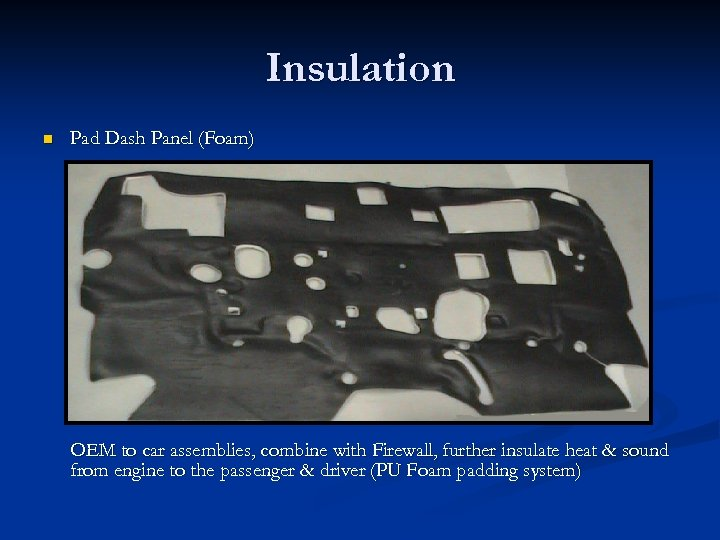 Insulation n Pad Dash Panel (Foam) OEM to car assemblies, combine with Firewall, further